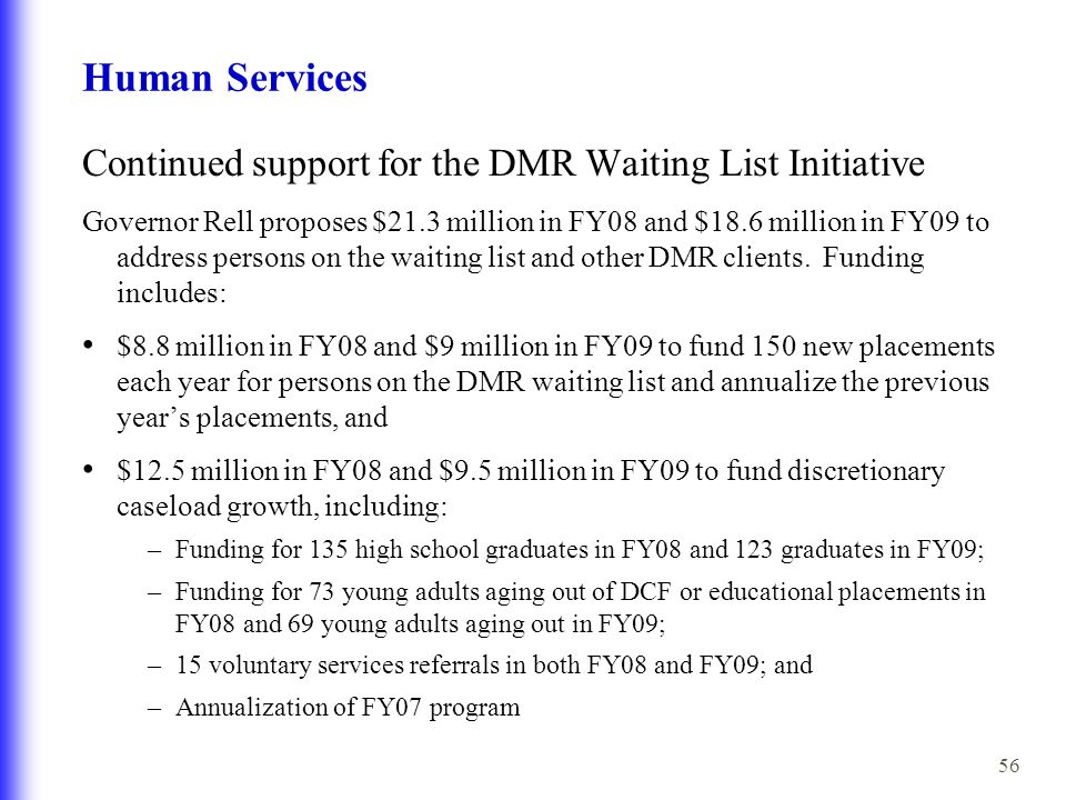 56 Human Services Continued support for the DMR Waiting List Initiative Governor Rell proposes $21.3 million in FY08 and $18.6 million in FY09 to address persons on the waiting list and other DMR clients.