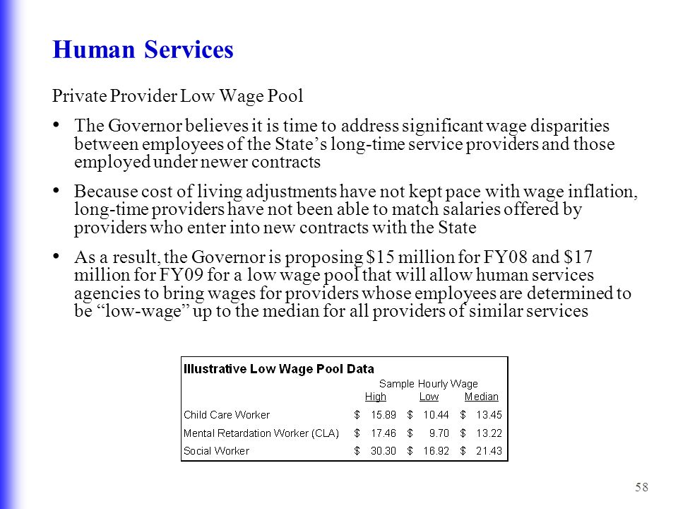 58 Human Services Private Provider Low Wage Pool The Governor believes it is time to address significant wage disparities between employees of the State's long-time service providers and those employed under newer contracts Because cost of living adjustments have not kept pace with wage inflation, long-time providers have not been able to match salaries offered by providers who enter into new contracts with the State As a result, the Governor is proposing $15 million for FY08 and $17 million for FY09 for a low wage pool that will allow human services agencies to bring wages for providers whose employees are determined to be low-wage up to the median for all providers of similar services
