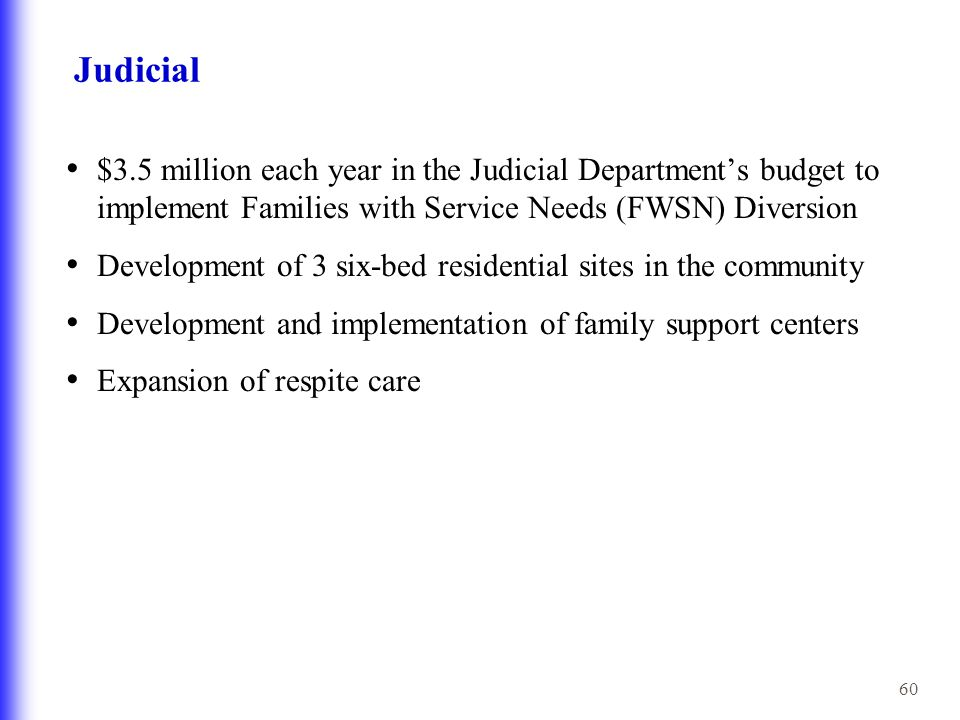 60 Judicial $3.5 million each year in the Judicial Department's budget to implement Families with Service Needs (FWSN) Diversion Development of 3 six-bed residential sites in the community Development and implementation of family support centers Expansion of respite care