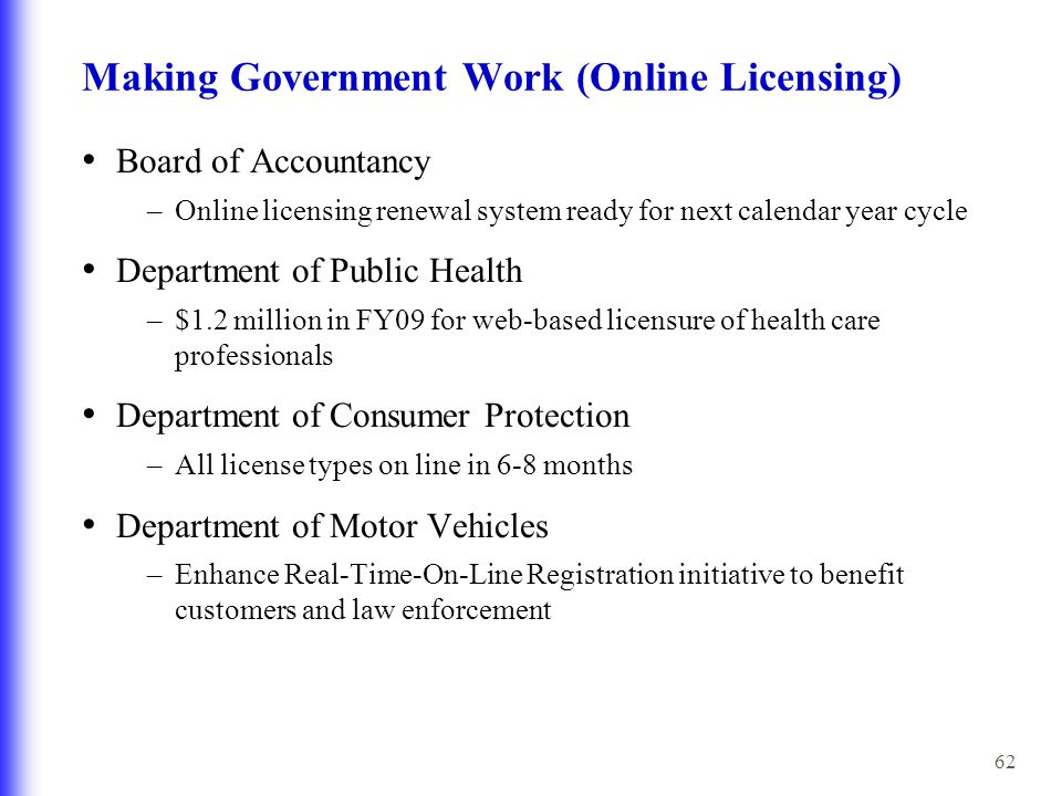 62 Making Government Work (Online Licensing) Board of Accountancy –Online licensing renewal system ready for next calendar year cycle Department of Public Health –$1.2 million in FY09 for web-based licensure of health care professionals Department of Consumer Protection –All license types on line in 6-8 months Department of Motor Vehicles –Enhance Real-Time-On-Line Registration initiative to benefit customers and law enforcement