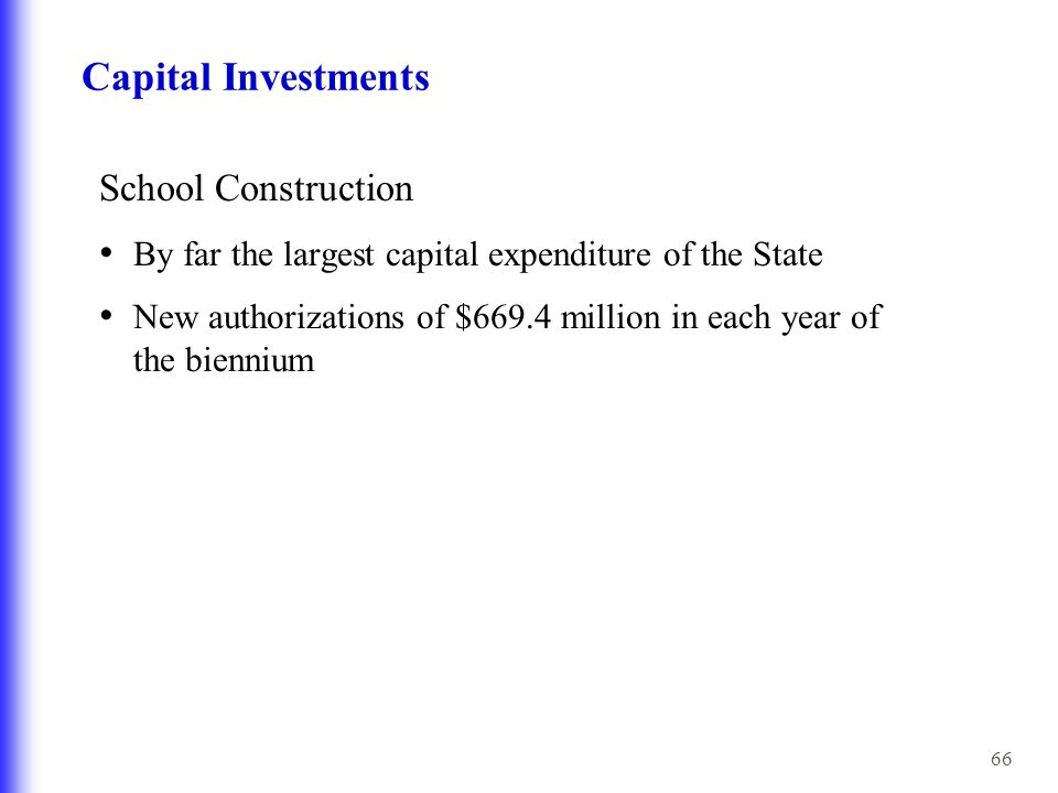 66 Capital Investments School Construction By far the largest capital expenditure of the State New authorizations of $669.4 million in each year of the biennium