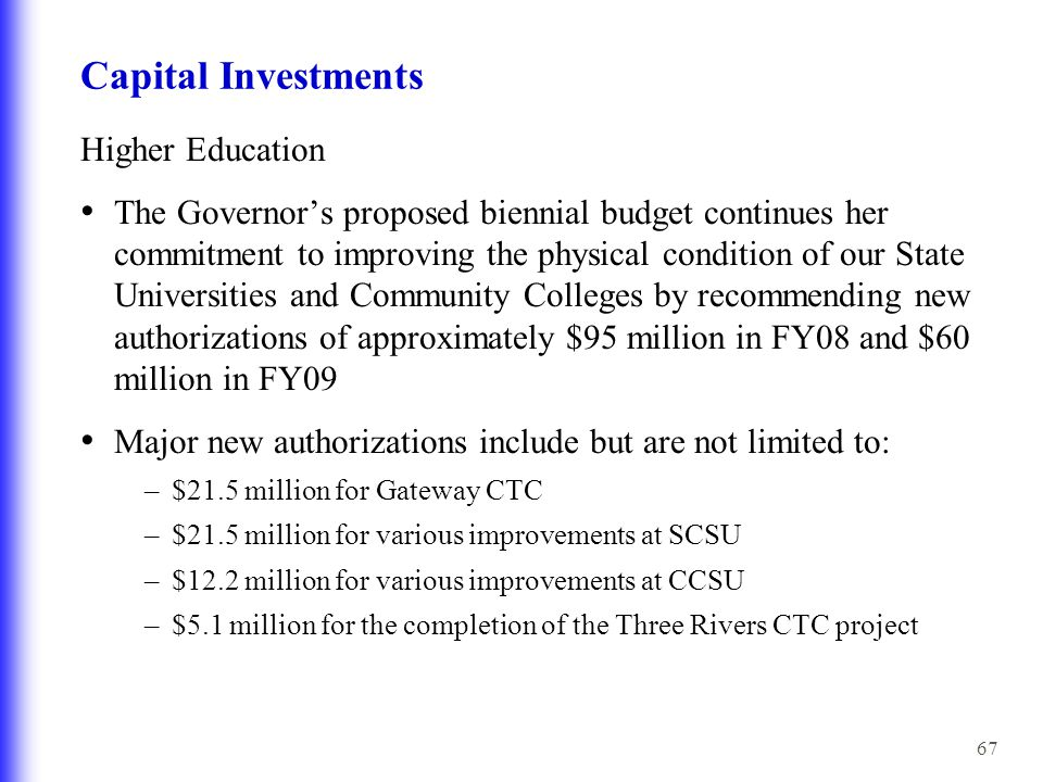 67 Capital Investments Higher Education The Governor's proposed biennial budget continues her commitment to improving the physical condition of our State Universities and Community Colleges by recommending new authorizations of approximately $95 million in FY08 and $60 million in FY09 Major new authorizations include but are not limited to: –$21.5 million for Gateway CTC –$21.5 million for various improvements at SCSU –$12.2 million for various improvements at CCSU –$5.1 million for the completion of the Three Rivers CTC project