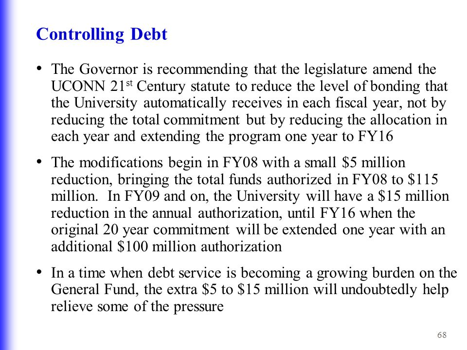 68 Controlling Debt The Governor is recommending that the legislature amend the UCONN 21 st Century statute to reduce the level of bonding that the University automatically receives in each fiscal year, not by reducing the total commitment but by reducing the allocation in each year and extending the program one year to FY16 The modifications begin in FY08 with a small $5 million reduction, bringing the total funds authorized in FY08 to $115 million.
