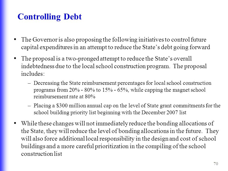 70 Controlling Debt The Governor is also proposing the following initiatives to control future capital expenditures in an attempt to reduce the State's debt going forward The proposal is a two-pronged attempt to reduce the State's overall indebtedness due to the local school construction program.