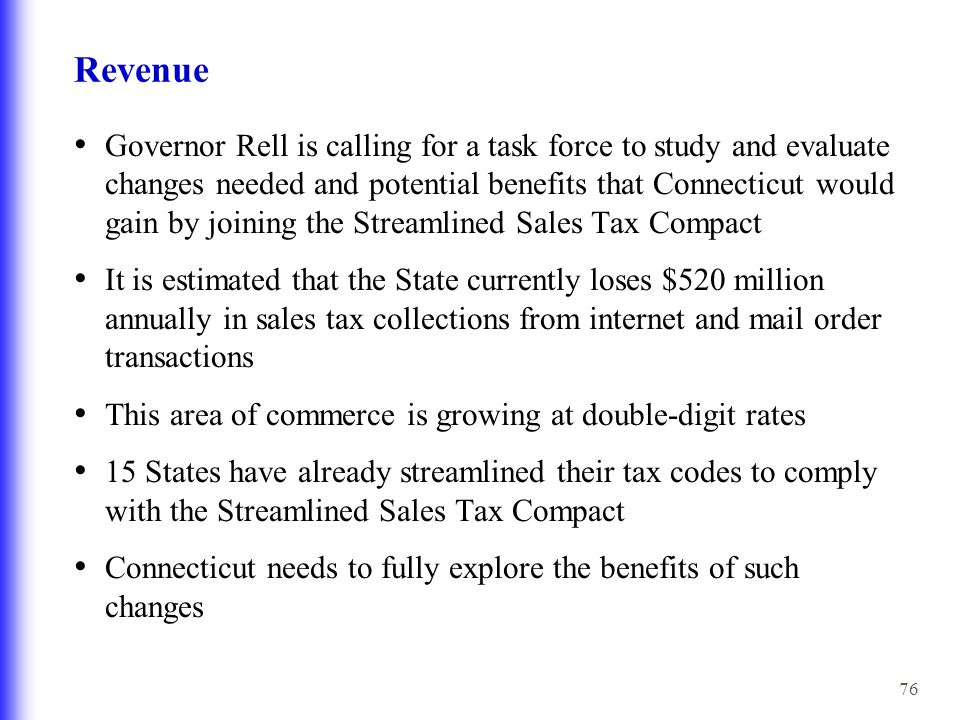 76 Revenue Governor Rell is calling for a task force to study and evaluate changes needed and potential benefits that Connecticut would gain by joining the Streamlined Sales Tax Compact It is estimated that the State currently loses $520 million annually in sales tax collections from internet and mail order transactions This area of commerce is growing at double-digit rates 15 States have already streamlined their tax codes to comply with the Streamlined Sales Tax Compact Connecticut needs to fully explore the benefits of such changes
