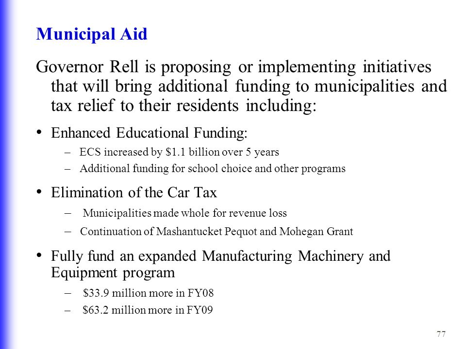 77 Municipal Aid Governor Rell is proposing or implementing initiatives that will bring additional funding to municipalities and tax relief to their residents including: Enhanced Educational Funding: – ECS increased by $1.1 billion over 5 years – Additional funding for school choice and other programs Elimination of the Car Tax – Municipalities made whole for revenue loss – Continuation of Mashantucket Pequot and Mohegan Grant Fully fund an expanded Manufacturing Machinery and Equipment program – $33.9 million more in FY08 – $63.2 million more in FY09