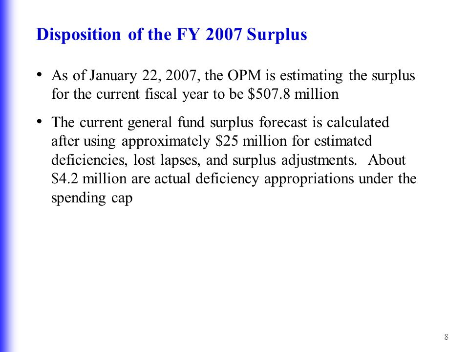 8 Disposition of the FY 2007 Surplus As of January 22, 2007, the OPM is estimating the surplus for the current fiscal year to be $507.8 million The current general fund surplus forecast is calculated after using approximately $25 million for estimated deficiencies, lost lapses, and surplus adjustments.