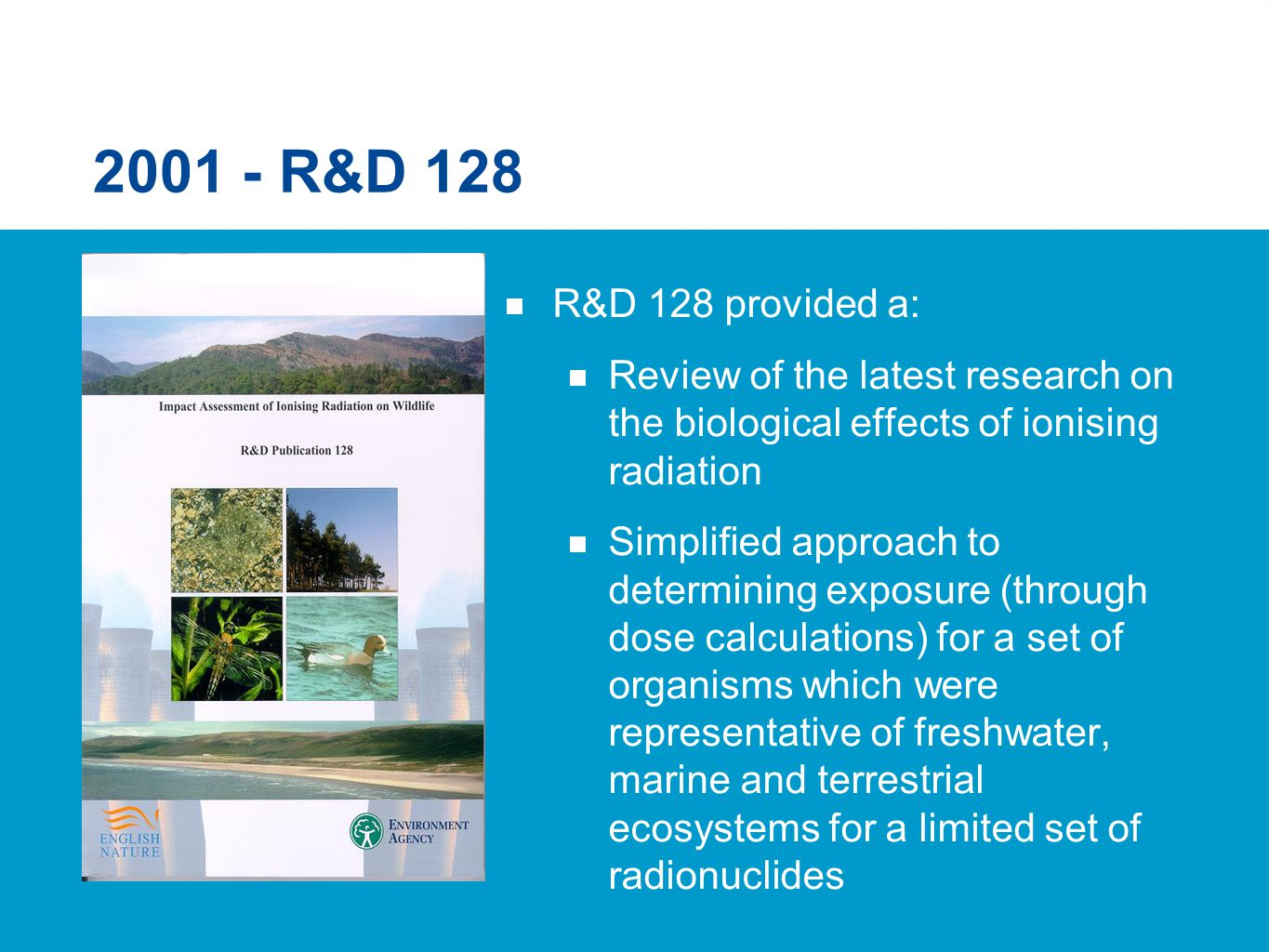 2001 - R&D 128  R&D 128 provided a:  Review of the latest research on the biological effects of ionising radiation  Simplified approach to determin