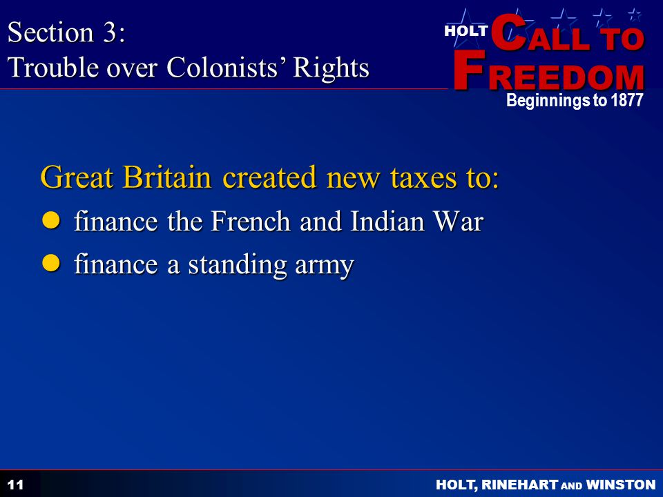C ALL TO F REEDOM HOLT HOLT, RINEHART AND WINSTON Beginnings to 1877 11 Great Britain created new taxes to: finance the French and Indian War finance the French and Indian War finance a standing army finance a standing army Section 3: Trouble over Colonists' Rights