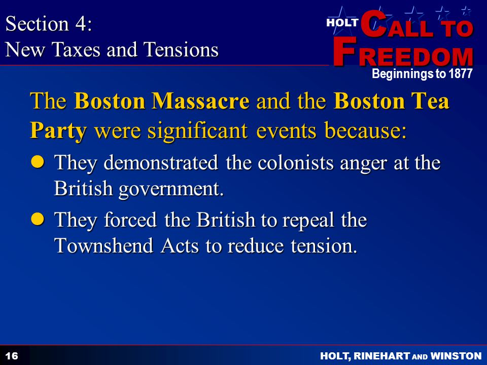 C ALL TO F REEDOM HOLT HOLT, RINEHART AND WINSTON Beginnings to 1877 16 The Boston Massacre and the Boston Tea Party were significant events because: They demonstrated the colonists anger at the British government.