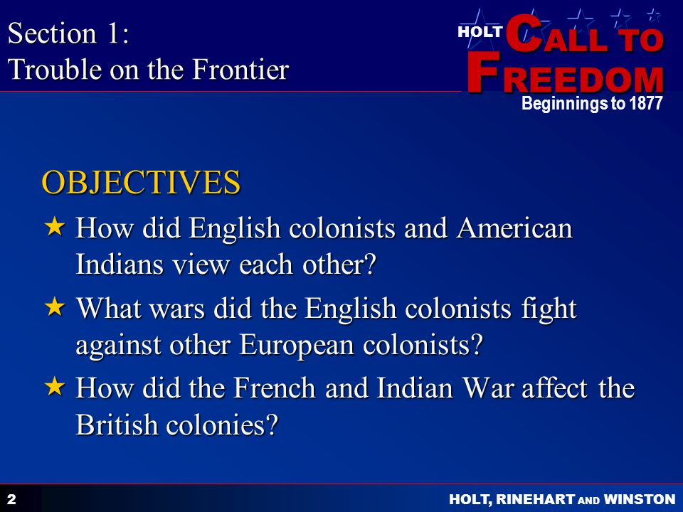 C ALL TO F REEDOM HOLT HOLT, RINEHART AND WINSTON Beginnings to 1877 2 OBJECTIVES  How did English colonists and American Indians view each other.