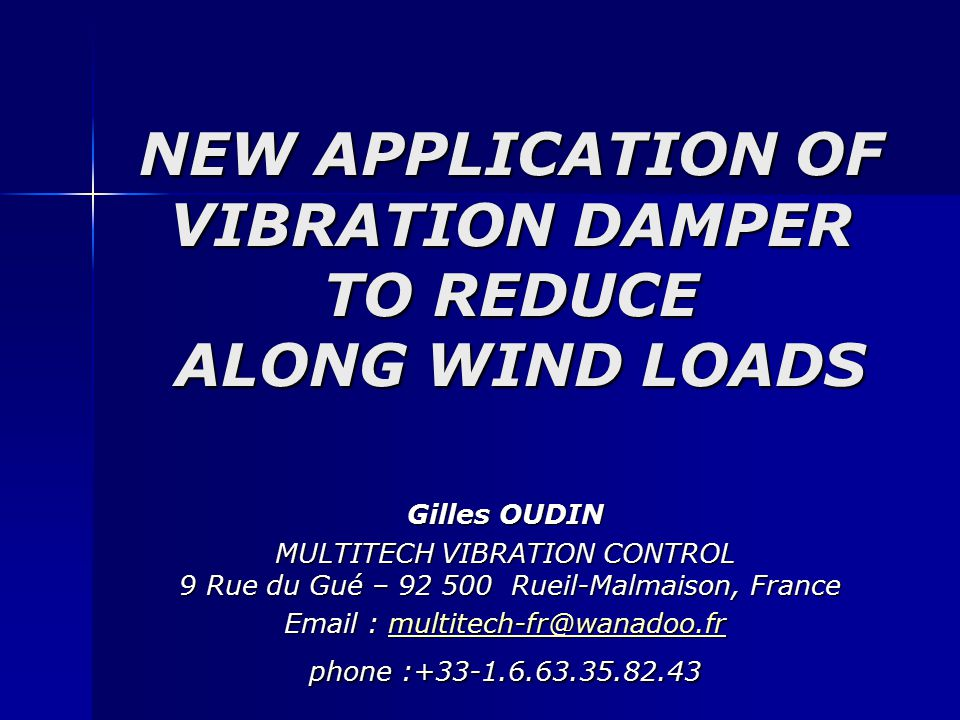 NEW APPLICATION OF VIBRATION DAMPER TO REDUCE ALONG WIND LOADS Gilles OUDIN MULTITECH VIBRATION CONTROL 9 Rue du Gué – 92 500 Rueil-Malmaison, France Email : multitech-fr@wanadoo.fr phone :+33-1.6.63.35.82.43 multitech-fr@wanadoo.fr