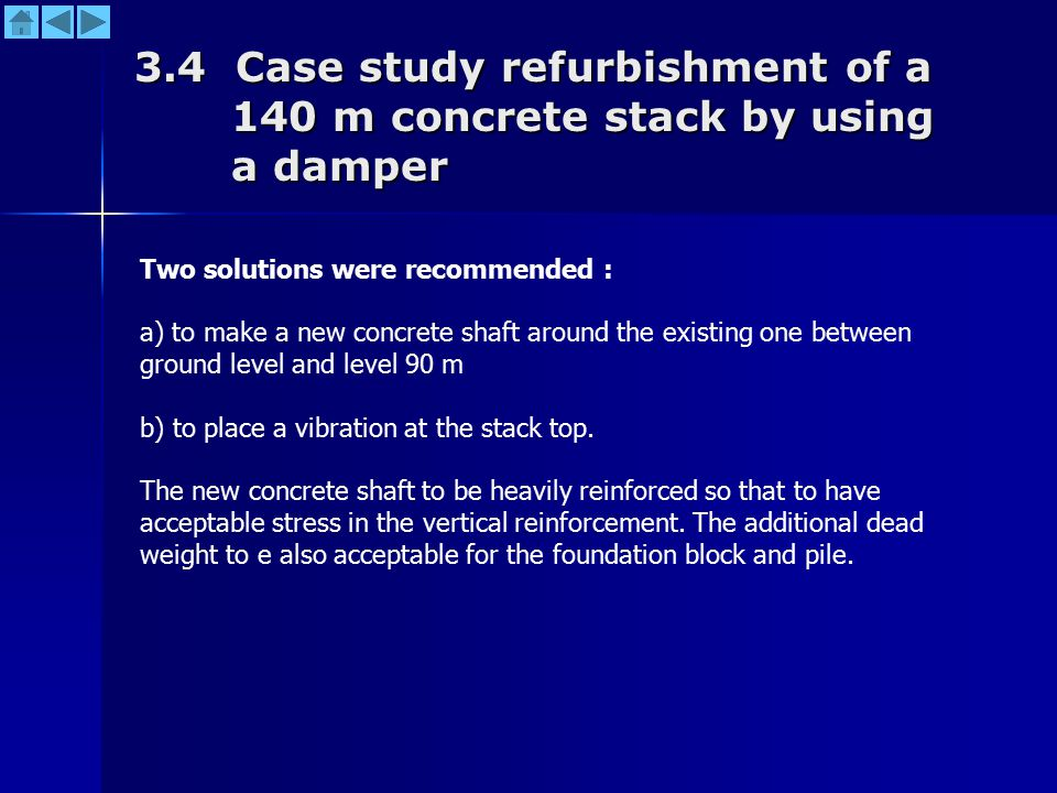 3.4 Case study refurbishment of a 140 m concrete stack by using a damper Two solutions were recommended : a) to make a new concrete shaft around the existing one between ground level and level 90 m b) to place a vibration at the stack top.