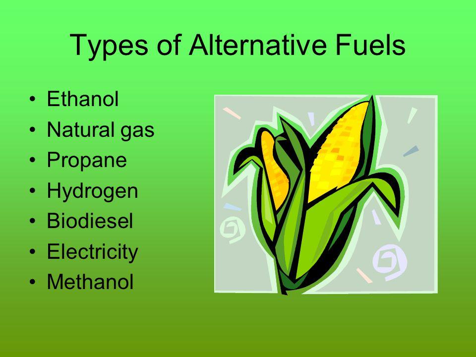 Types of Alternative Fuels Ethanol Natural gas Propane Hydrogen Biodiesel Electricity Methanol