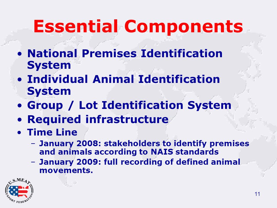 11 Essential Components National Premises Identification System Individual Animal Identification System Group / Lot Identification System Required infrastructure Time Line –January 2008: stakeholders to identify premises and animals according to NAIS standards –January 2009: full recording of defined animal movements.