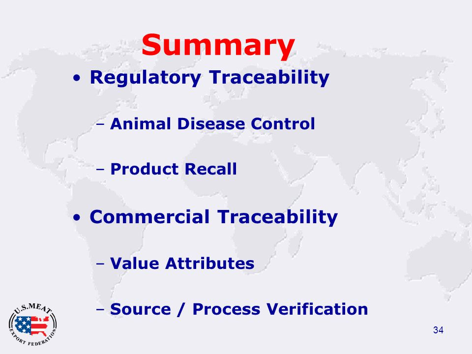 34 Summary Regulatory Traceability –Animal Disease Control –Product Recall Commercial Traceability –Value Attributes –Source / Process Verification