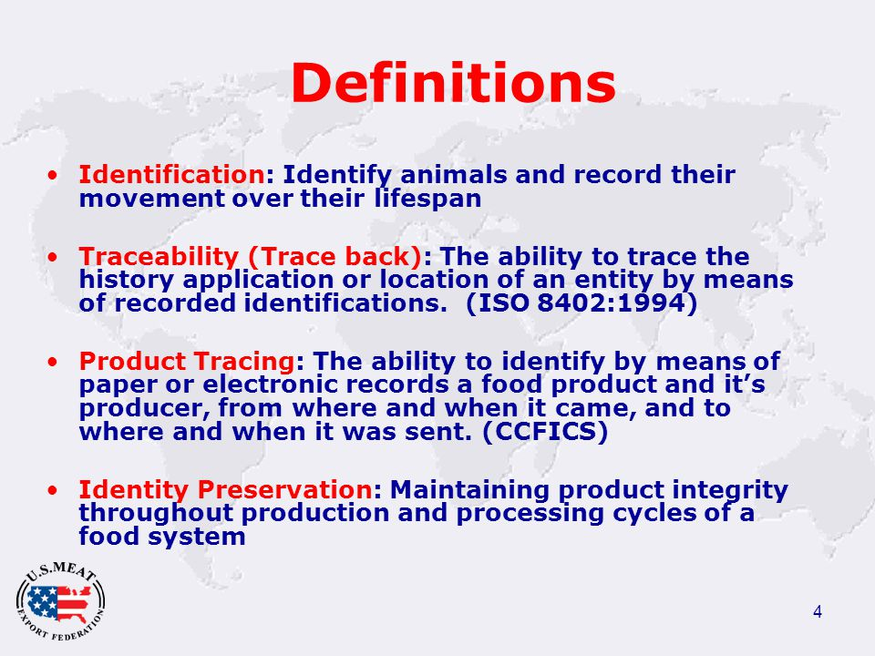 4 Definitions Identification: Identify animals and record their movement over their lifespan Traceability (Trace back): The ability to trace the history application or location of an entity by means of recorded identifications.