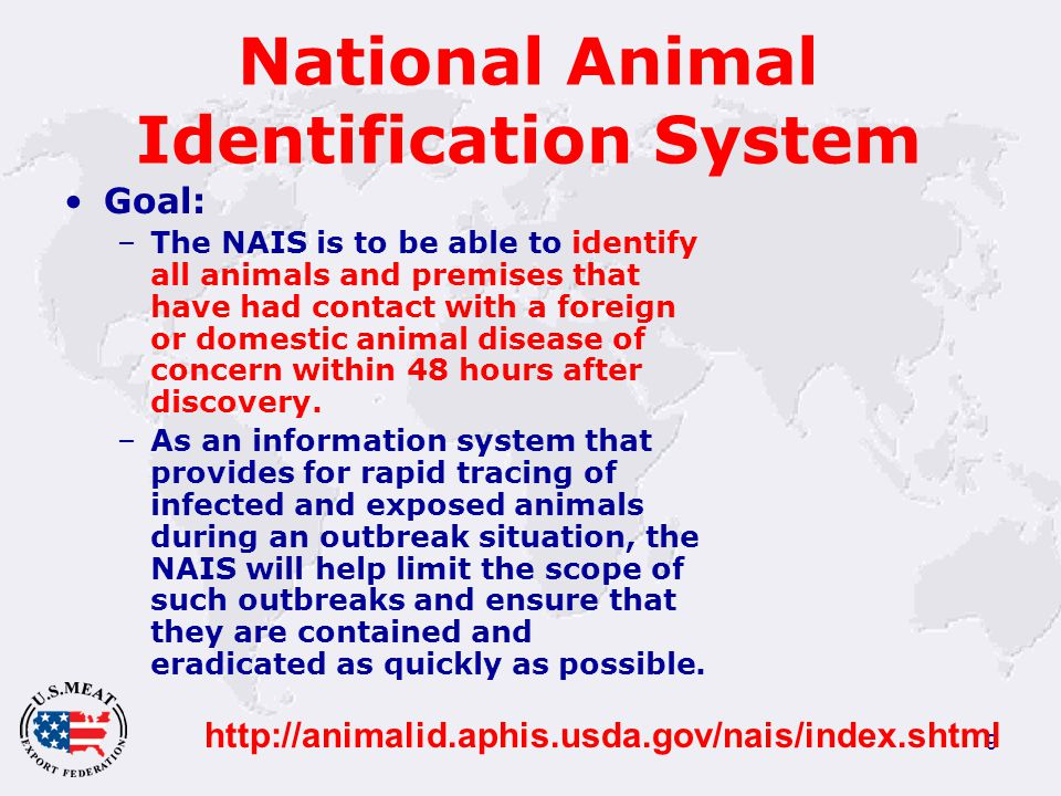 9 National Animal Identification System Goal: –The NAIS is to be able to identify all animals and premises that have had contact with a foreign or domestic animal disease of concern within 48 hours after discovery.