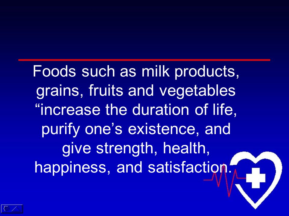 Foods such as milk products, grains, fruits and vegetables increase the duration of life, purify one's existence, and give strength, health, happiness, and satisfaction.