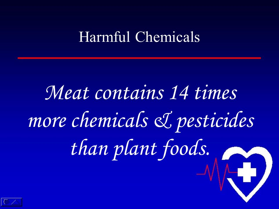 Meat contains 14 times more chemicals & pesticides than plant foods. Harmful Chemicals