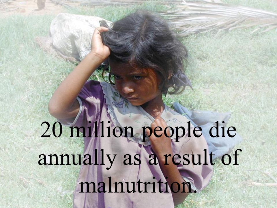 20 million people die annually as a result of malnutrition.