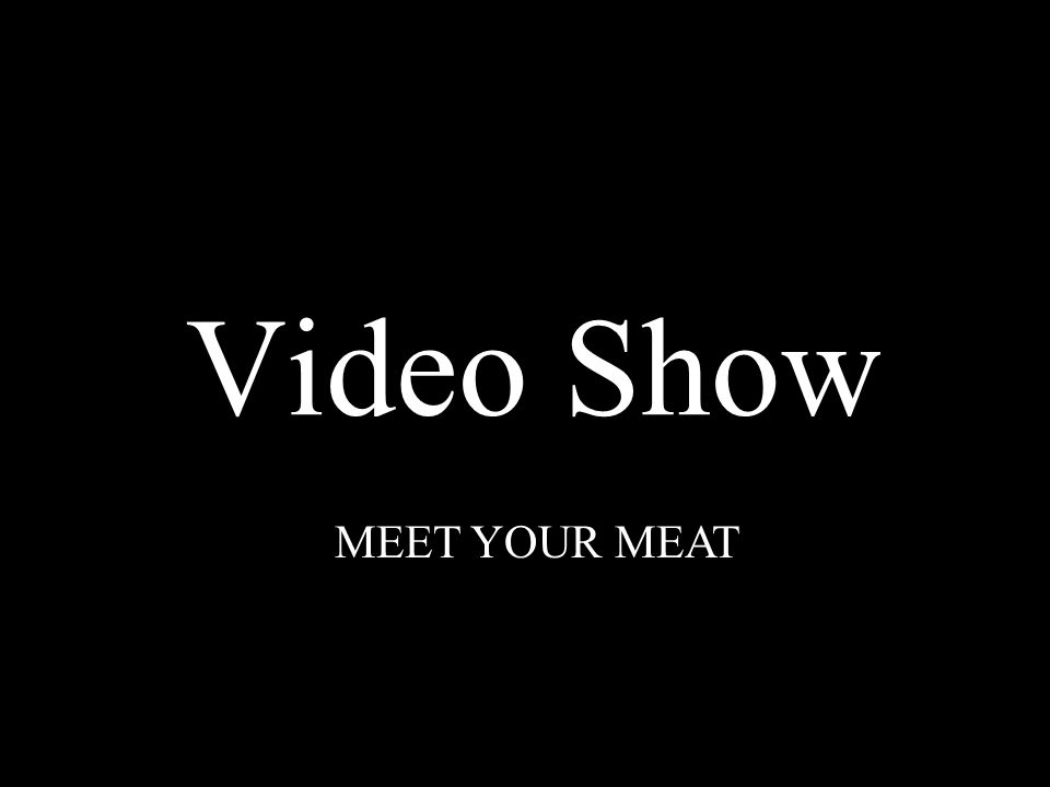 Video Show MEET YOUR MEAT