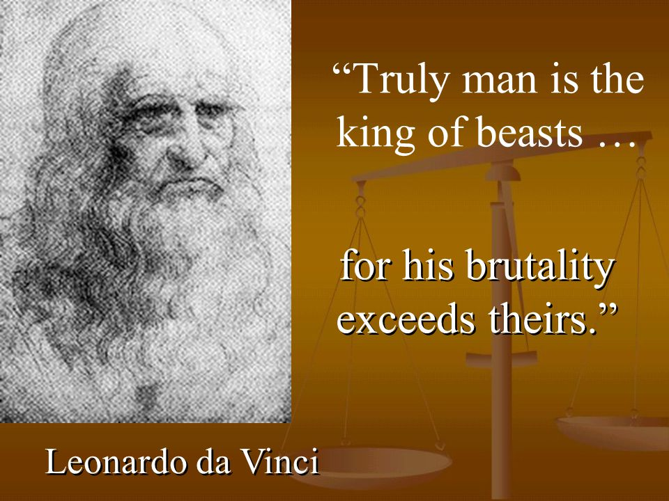 Truly man is the king of beasts … Leonardo da Vinci for his brutality exceeds theirs.