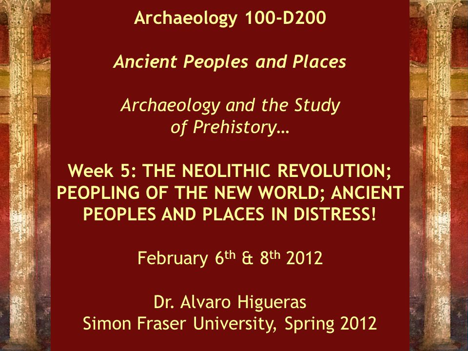 Archaeology 100-D200 Ancient Peoples and Places Archaeology and the Study of Prehistory… Week 5: THE NEOLITHIC REVOLUTION; PEOPLING OF THE NEW WORLD; ANCIENT PEOPLES AND PLACES IN DISTRESS.