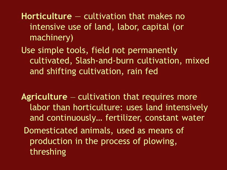 Horticulture — cultivation that makes no intensive use of land, labor, capital (or machinery) Use simple tools, field not permanently cultivated, Slash-and-burn cultivation, mixed and shifting cultivation, rain fed Agriculture — cultivation that requires more labor than horticulture: uses land intensively and continuously… fertilizer, constant water Domesticated animals, used as means of production in the process of plowing, threshing