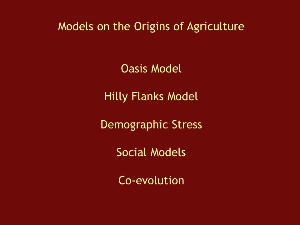 Models on the Origins of Agriculture Oasis Model Hilly Flanks Model Demographic Stress Social Models Co-evolution