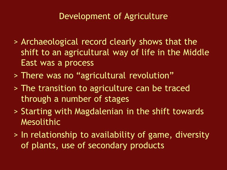 Development of Agriculture > Archaeological record clearly shows that the shift to an agricultural way of life in the Middle East was a process > There was no agricultural revolution > The transition to agriculture can be traced through a number of stages > Starting with Magdalenian in the shift towards Mesolithic > In relationship to availability of game, diversity of plants, use of secondary products