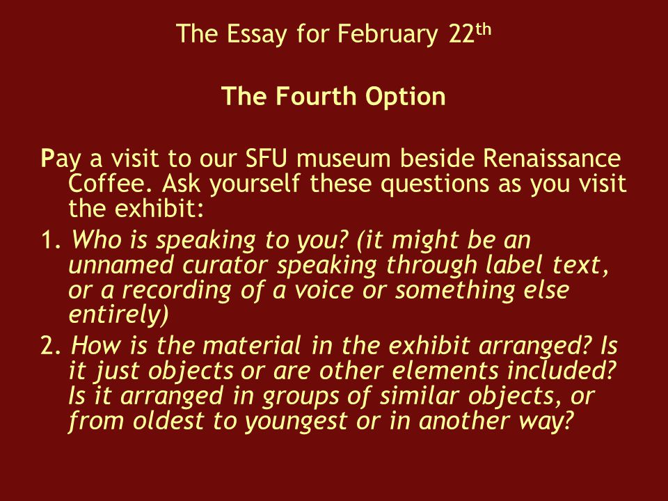 The Essay for February 22 th The Fourth Option Pay a visit to our SFU museum beside Renaissance Coffee.