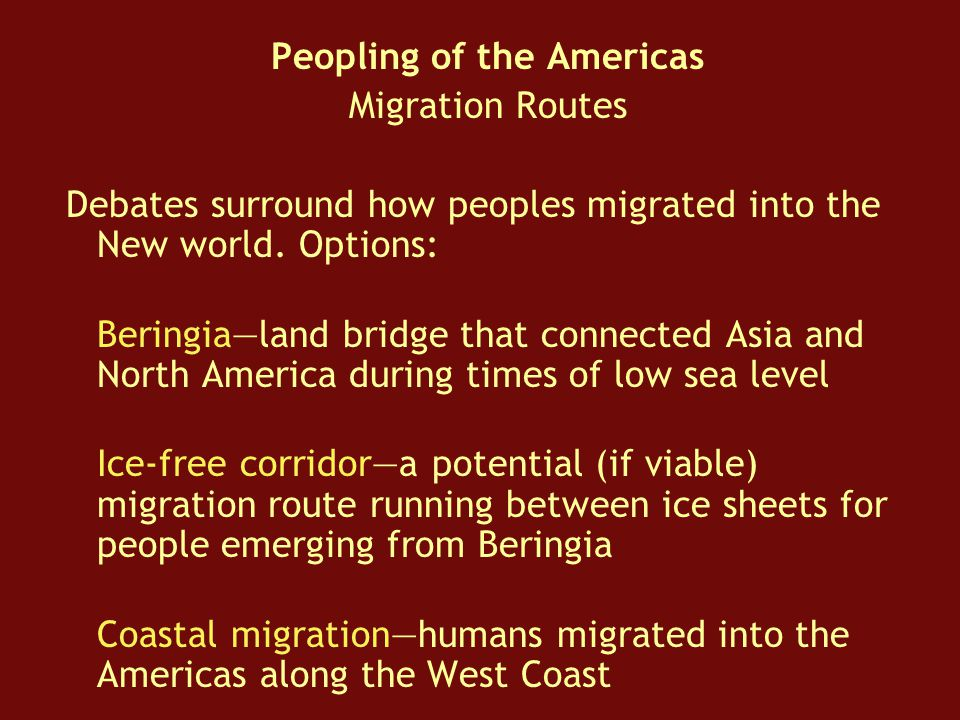 Peopling of the Americas Migration Routes Debates surround how peoples migrated into the New world.
