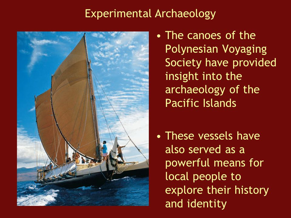 The canoes of the Polynesian Voyaging Society have provided insight into the archaeology of the Pacific Islands These vessels have also served as a powerful means for local people to explore their history and identity Experimental Archaeology