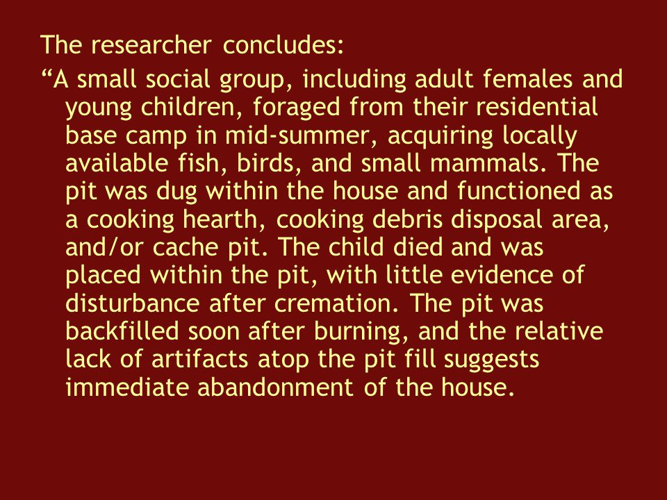 The researcher concludes: A small social group, including adult females and young children, foraged from their residential base camp in mid-summer, acquiring locally available fish, birds, and small mammals.