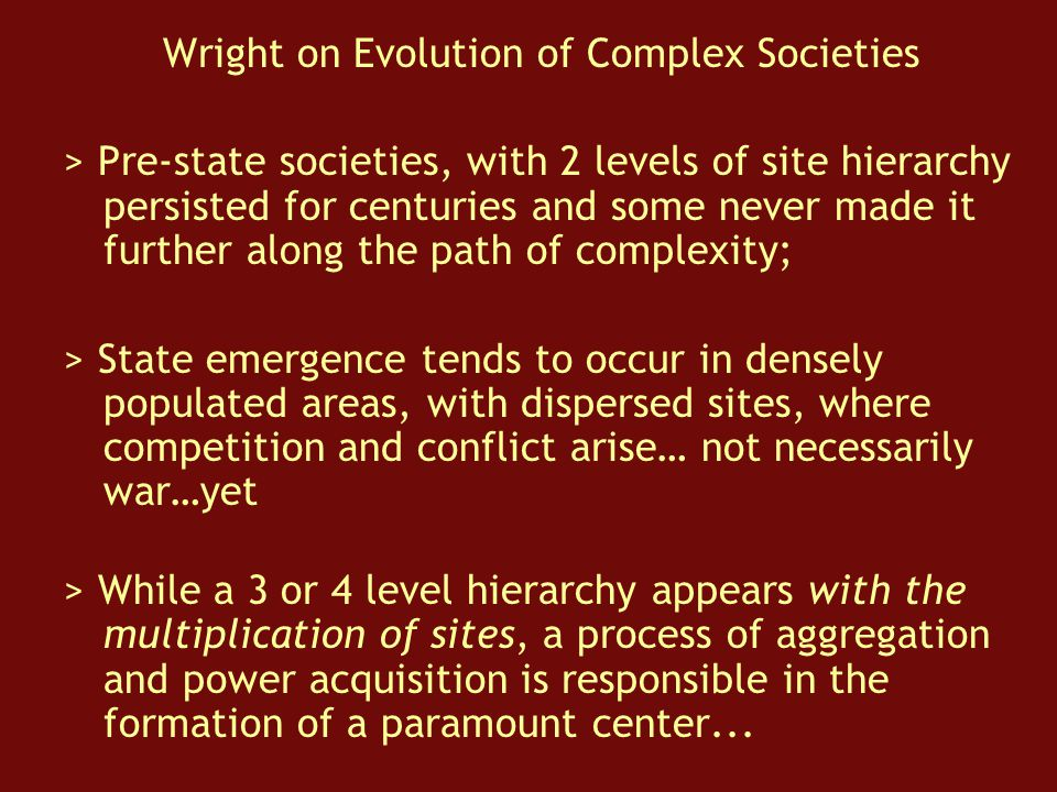 Wright on Evolution of Complex Societies > Pre-state societies, with 2 levels of site hierarchy persisted for centuries and some never made it further along the path of complexity; > State emergence tends to occur in densely populated areas, with dispersed sites, where competition and conflict arise… not necessarily war…yet > While a 3 or 4 level hierarchy appears with the multiplication of sites, a process of aggregation and power acquisition is responsible in the formation of a paramount center...