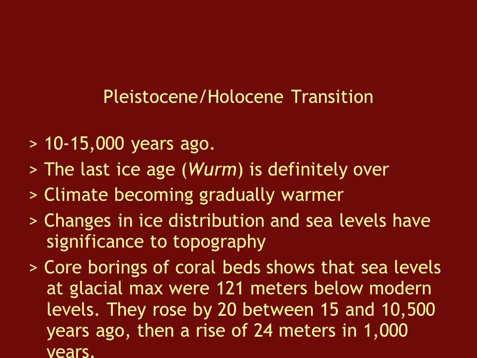 Pleistocene/Holocene Transition > 10-15,000 years ago.