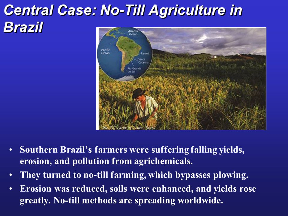 Central Case: No-Till Agriculture in Brazil Southern Brazil's farmers were suffering falling yields, erosion, and pollution from agrichemicals.