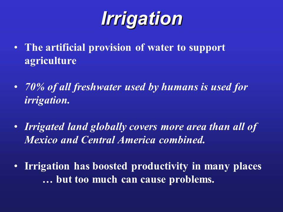 Irrigation The artificial provision of water to support agriculture 70% of all freshwater used by humans is used for irrigation.