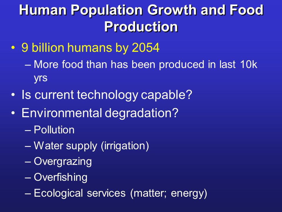 Human Population Growth and Food Production 9 billion humans by 2054 –More food than has been produced in last 10k yrs Is current technology capable.