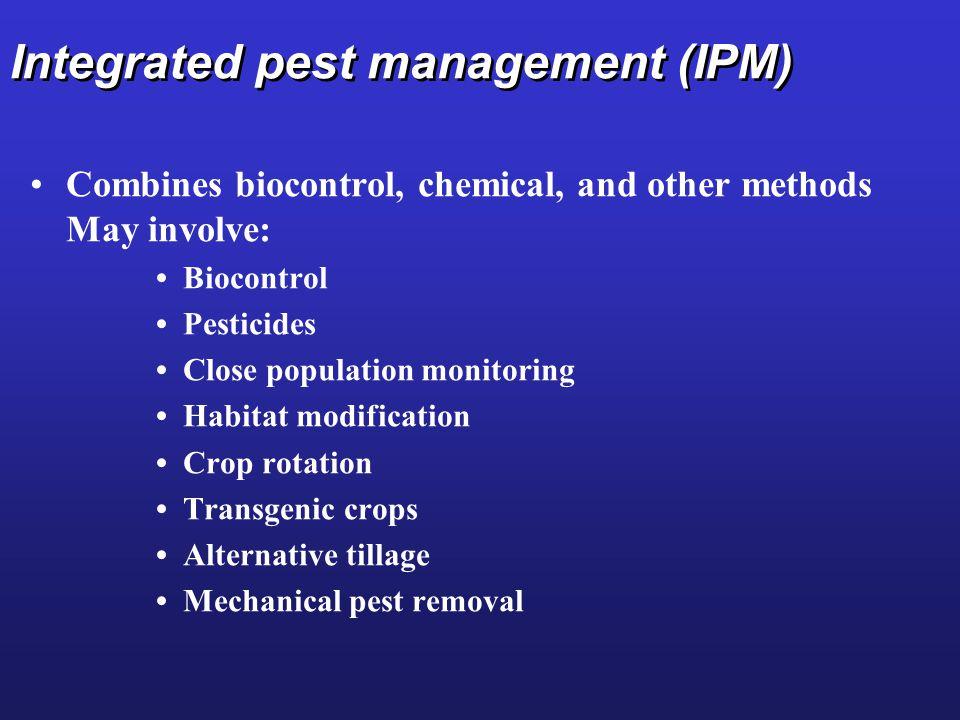 Integrated pest management (IPM) Combines biocontrol, chemical, and other methods May involve: Biocontrol Pesticides Close population monitoring Habitat modification Crop rotation Transgenic crops Alternative tillage Mechanical pest removal