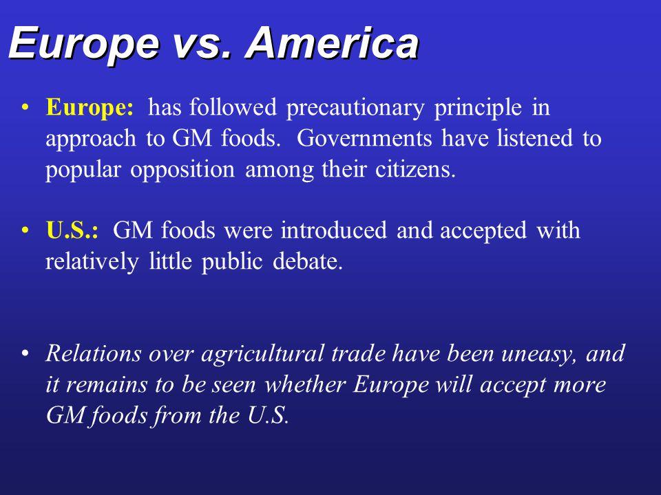 Europe vs.America Europe: has followed precautionary principle in approach to GM foods.