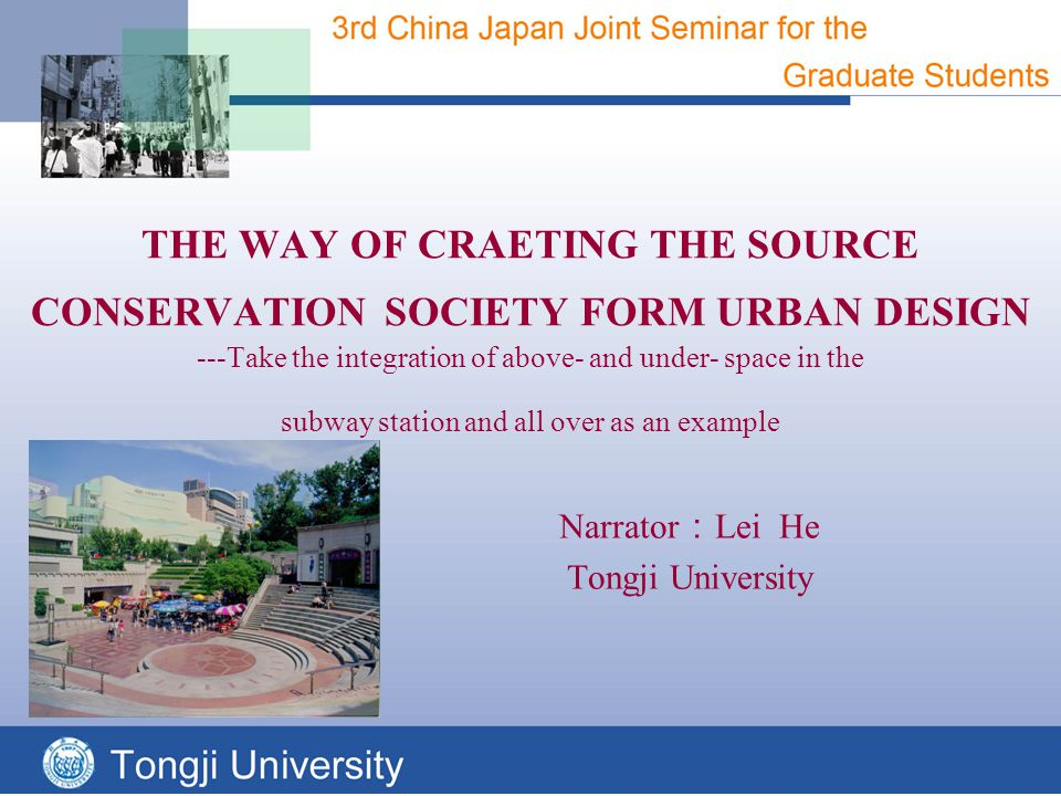 THE WAY OF CRAETING THE SOURCE CONSERVATION SOCIETY FORM URBAN DESIGN ---Take the integration of above- and under- space in the subway station and all over as an example Narrator : Lei He Tongji University