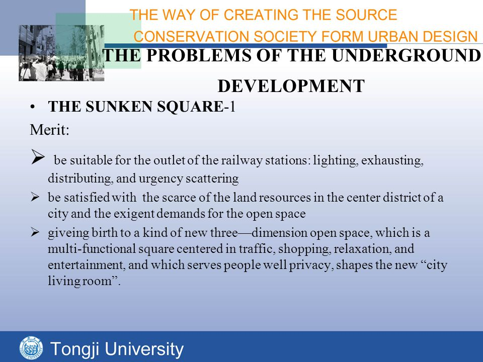 THE PROBLEMS OF THE UNDERGROUND DEVELOPMENT THE SUNKEN SQUARE-1 Merit:  be suitable for the outlet of the railway stations: lighting, exhausting, distributing, and urgency scattering  be satisfied with the scarce of the land resources in the center district of a city and the exigent demands for the open space  giveing birth to a kind of new three—dimension open space, which is a multi-functional square centered in traffic, shopping, relaxation, and entertainment, and which serves people well privacy, shapes the new city living room .