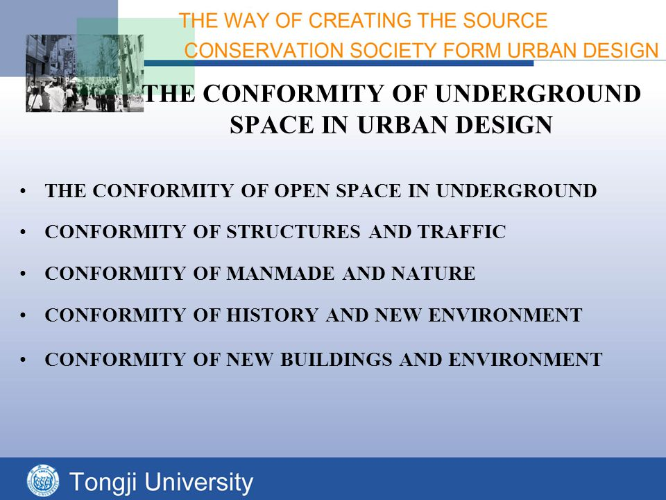 THE CONFORMITY OF UNDERGROUND SPACE IN URBAN DESIGN THE CONFORMITY OF OPEN SPACE IN UNDERGROUND CONFORMITY OF STRUCTURES AND TRAFFIC CONFORMITY OF MANMADE AND NATURE CONFORMITY OF HISTORY AND NEW ENVIRONMENT CONFORMITY OF NEW BUILDINGS AND ENVIRONMENT