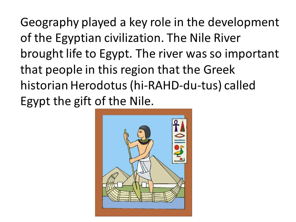 Geography played a key role in the development of the Egyptian civilization. The Nile River brought life to Egypt. The river was so important that peo