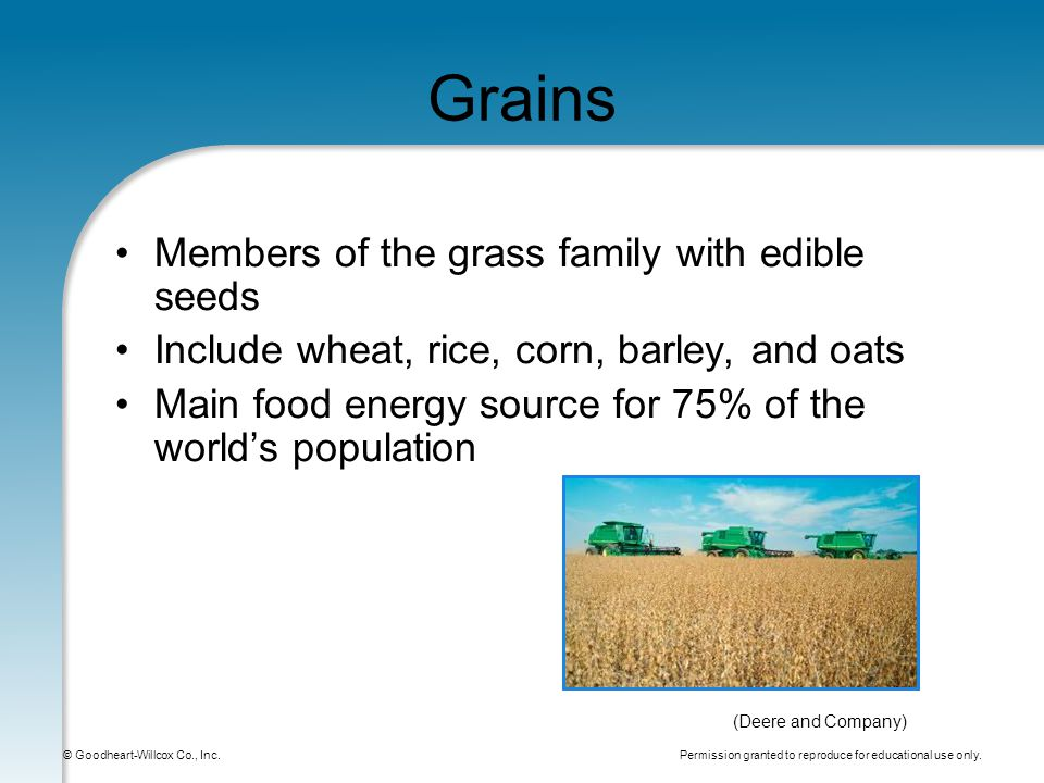 Permission granted to reproduce for educational use only. © Goodheart-Willcox Co., Inc. Grains Members of the grass family with edible seeds Include w