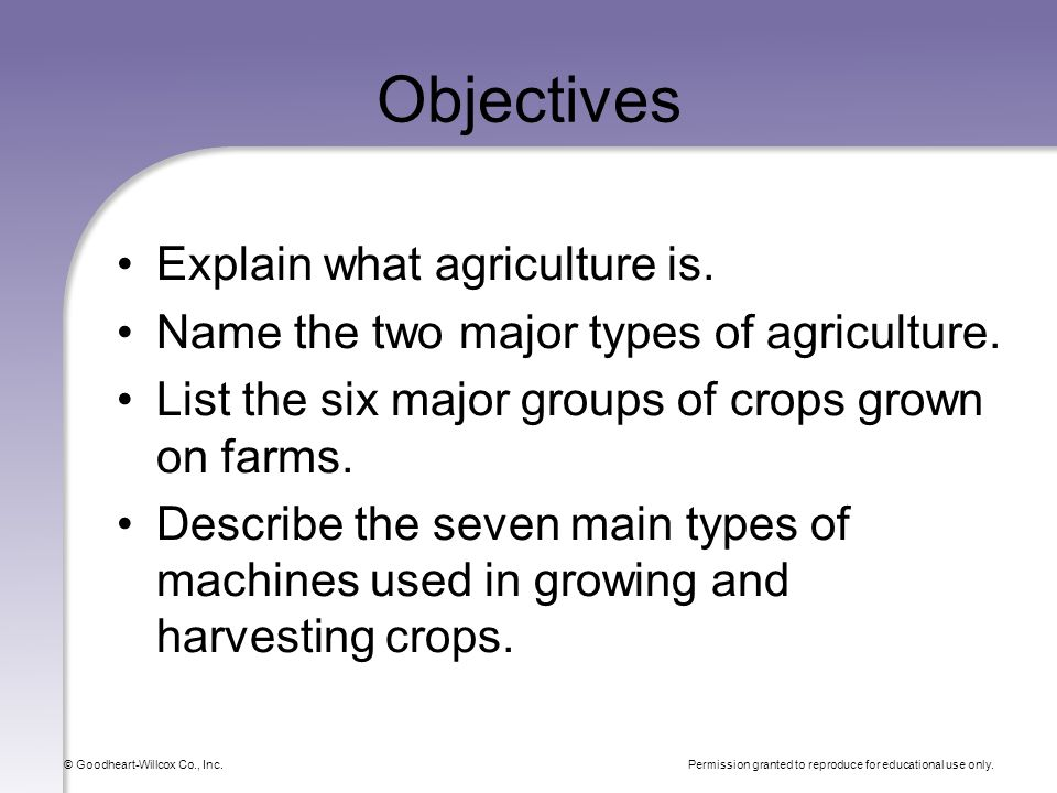 Permission granted to reproduce for educational use only. © Goodheart-Willcox Co., Inc. Objectives Explain what agriculture is. Name the two major typ