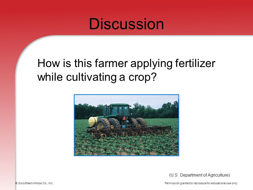 Permission granted to reproduce for educational use only. © Goodheart-Willcox Co., Inc. Discussion How is this farmer applying fertilizer while cultiv