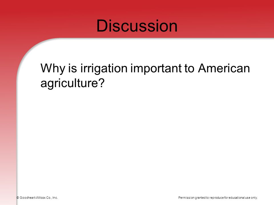 Permission granted to reproduce for educational use only. © Goodheart-Willcox Co., Inc. Discussion Why is irrigation important to American agriculture